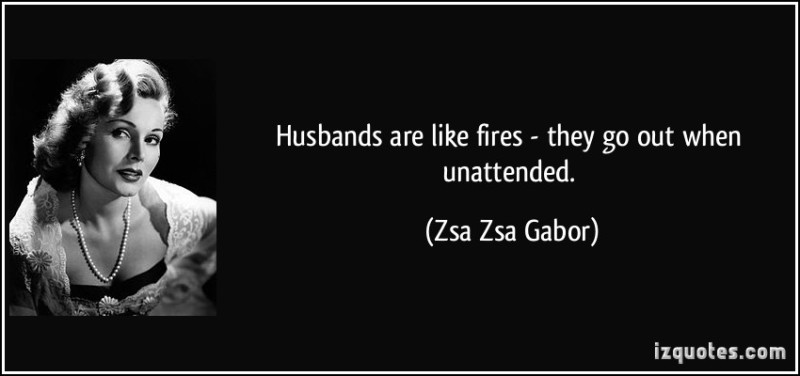 quote-husbands-are-like-fires-they-go-out-when-unattended-zsa-zsa-gabor-67379